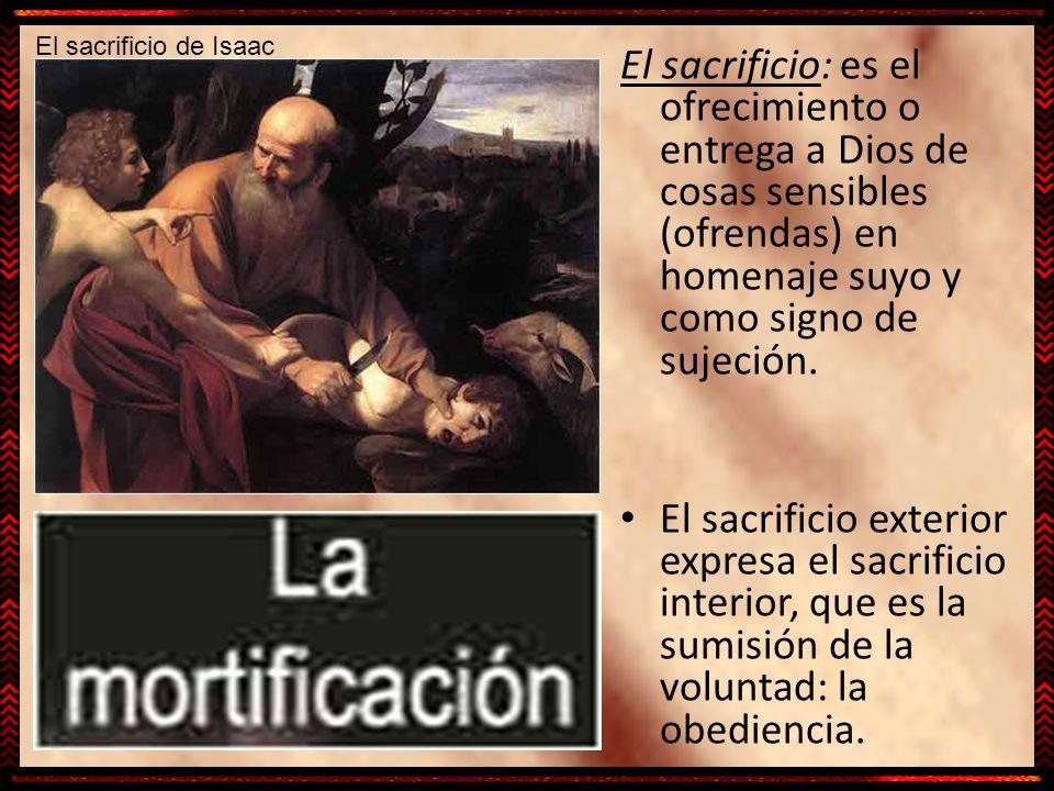 El sacrificio: es el ofrecimiento o entrega a Dios de cosas sensibles (ofrendas) en homenaje suyo y como signo de sujeción. El sacrificio exterior exp