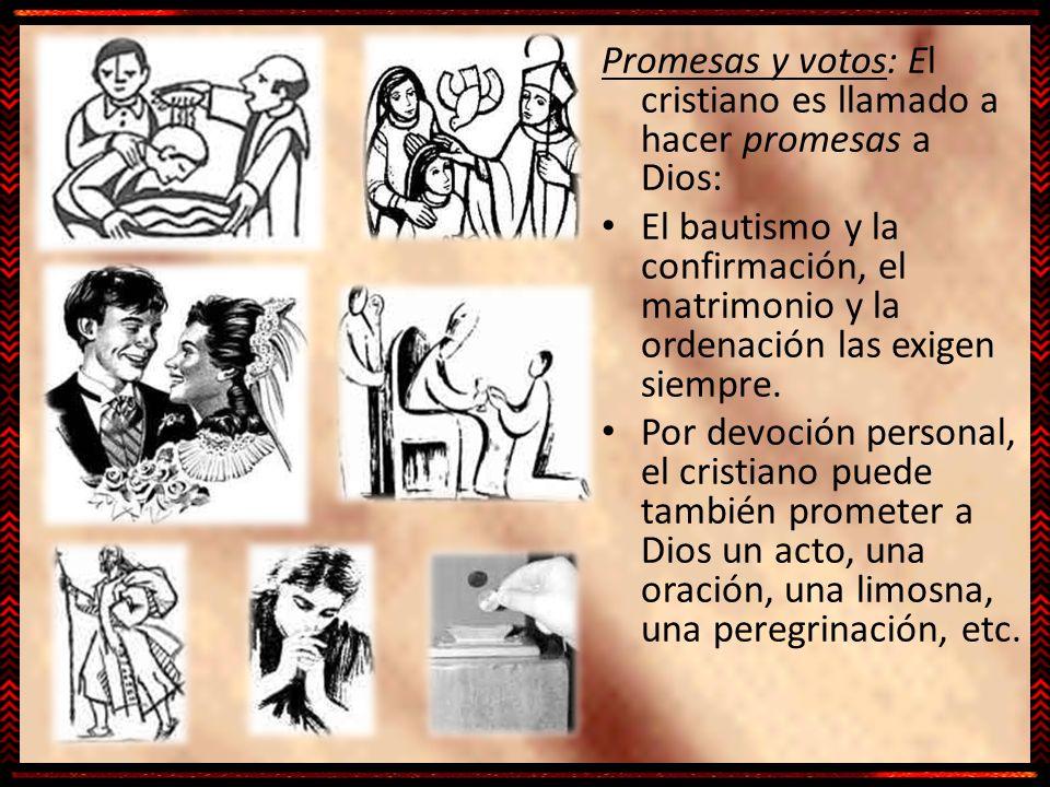 Promesas y votos: El cristiano es llamado a hacer promesas a Dios: El bautismo y la confirmación, el matrimonio y la ordenación las exigen siempre. Po
