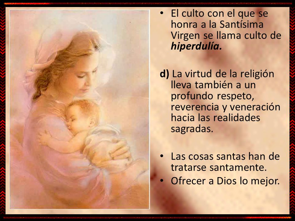 El culto con el que se honra a la Santísima Virgen se llama culto de hiperdulía. d) La virtud de la religión lleva también a un profundo respeto, reve