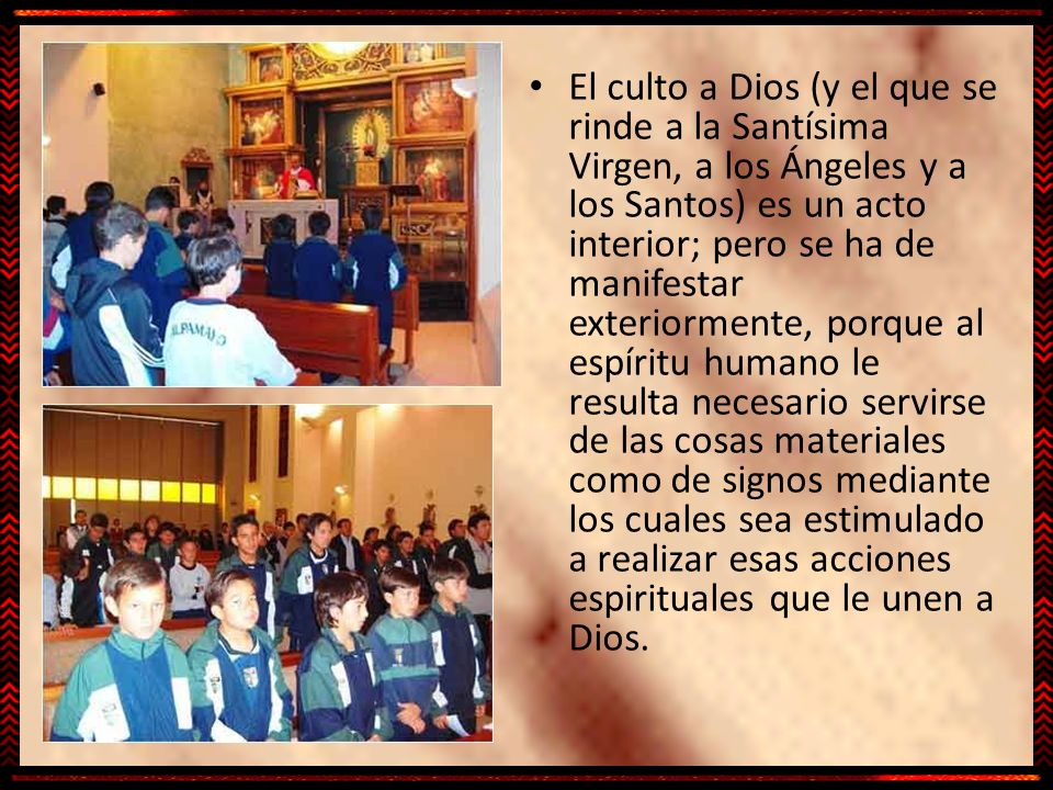 El culto a Dios (y el que se rinde a la Santísima Virgen, a los Ángeles y a los Santos) es un acto interior; pero se ha de manifestar exteriormente, p