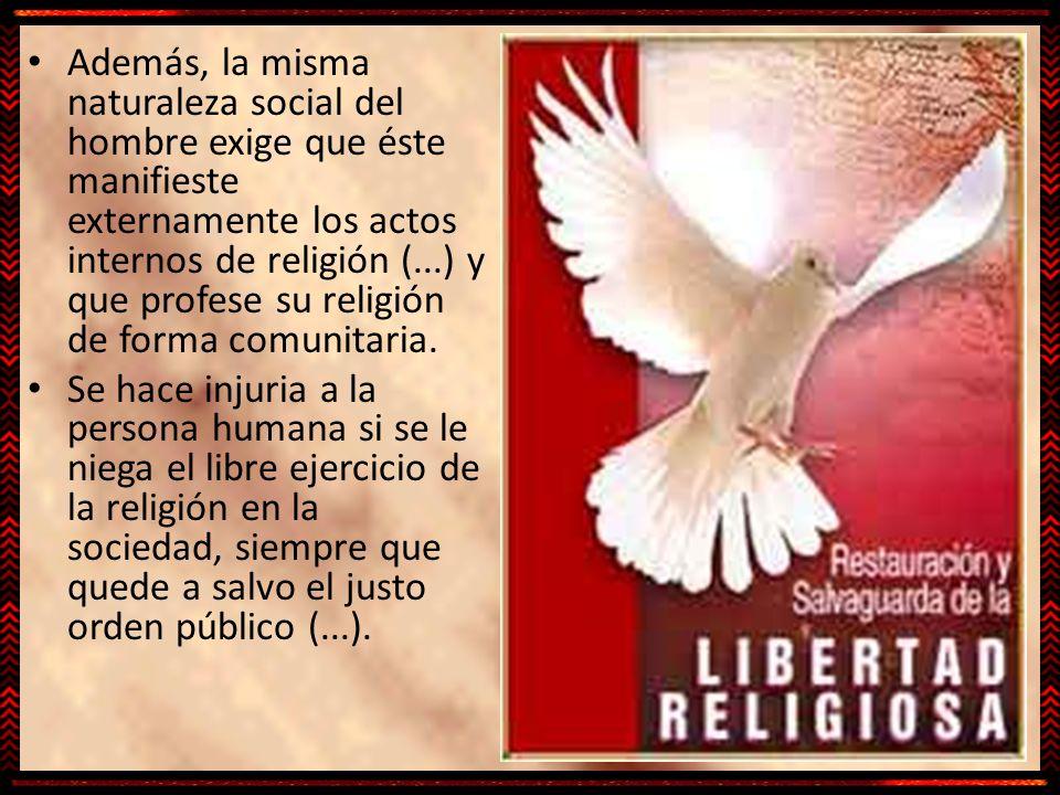 Además, la misma naturaleza social del hombre exige que éste manifieste externamente los actos internos de religión (...) y que profese su religión de