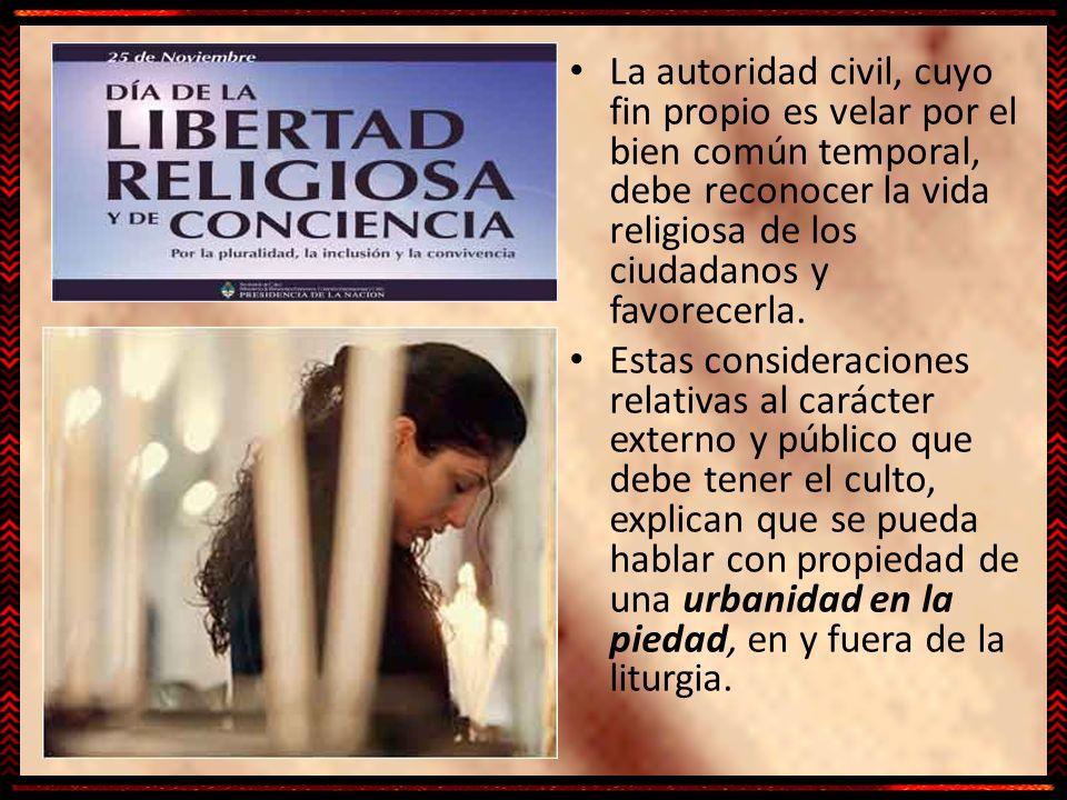 La autoridad civil, cuyo fin propio es velar por el bien común temporal, debe reconocer la vida religiosa de los ciudadanos y favorecerla. Estas consi