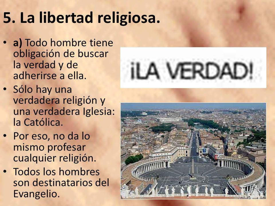 5. La libertad religiosa. a) Todo hombre tiene obligación de buscar la verdad y de adherirse a ella. Sólo hay una verdadera religión y una verdadera I