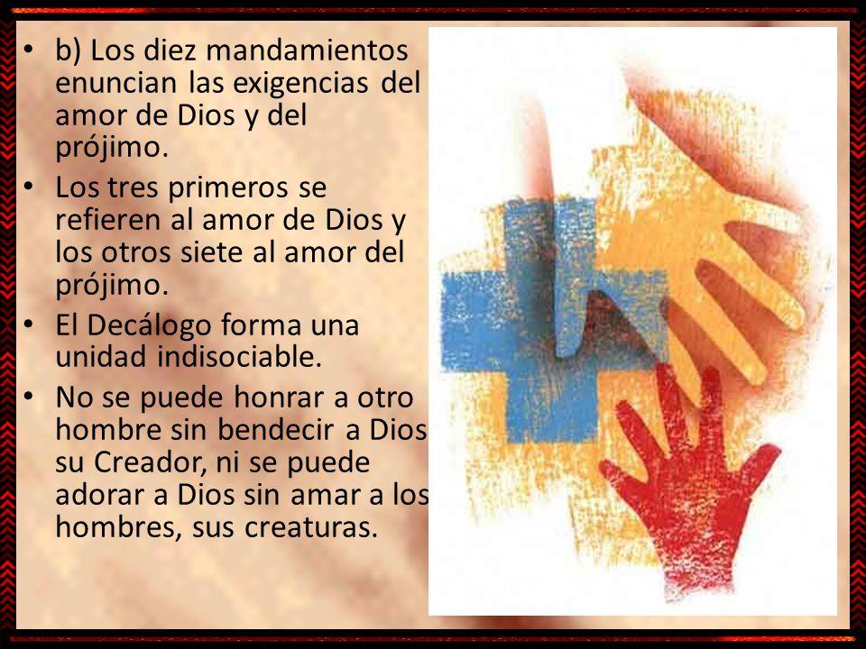 b) Los diez mandamientos enuncian las exigencias del amor de Dios y del prójimo. Los tres primeros se refieren al amor de Dios y los otros siete al am