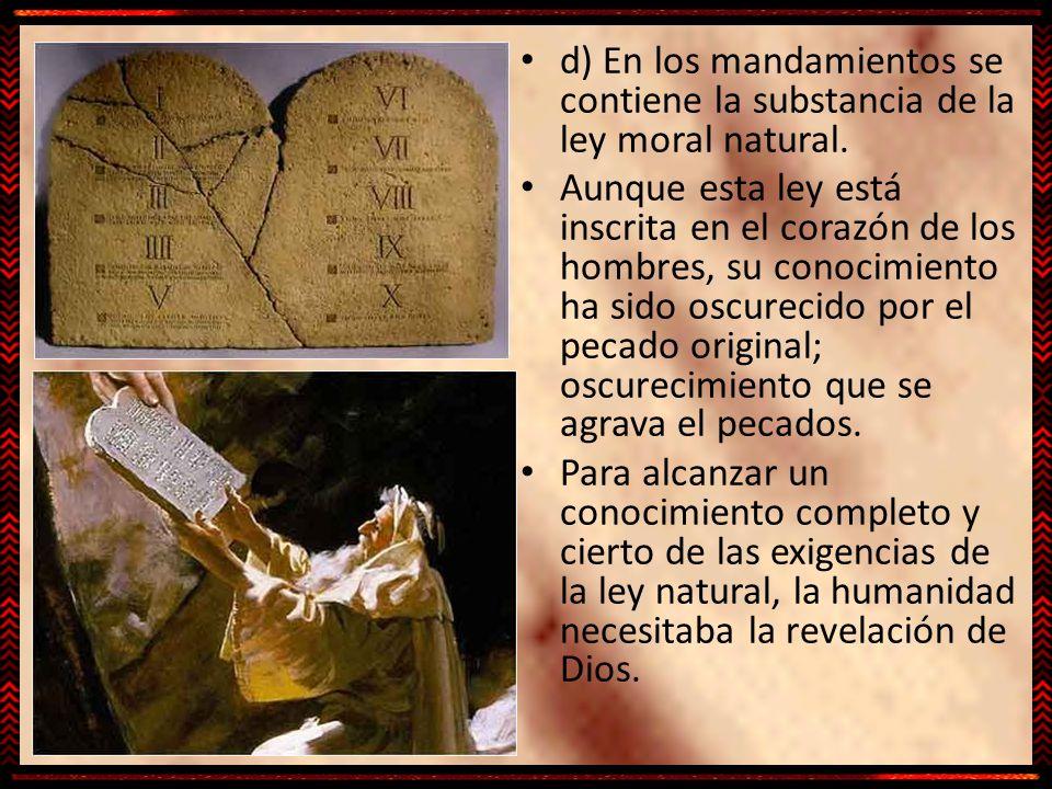 d) En los mandamientos se contiene la substancia de la ley moral natural. Aunque esta ley está inscrita en el corazón de los hombres, su conocimiento