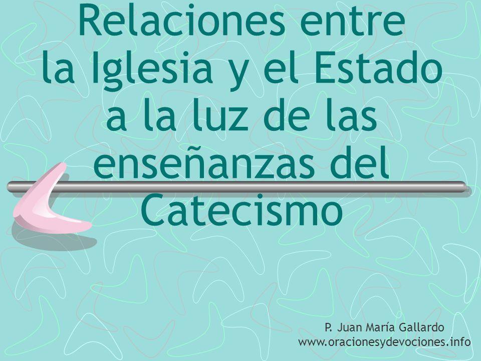 Relaciones entre la Iglesia y el Estado a la luz de las enseñanzas del Catecismo P. Juan María Gallardo www.oracionesydevociones.info