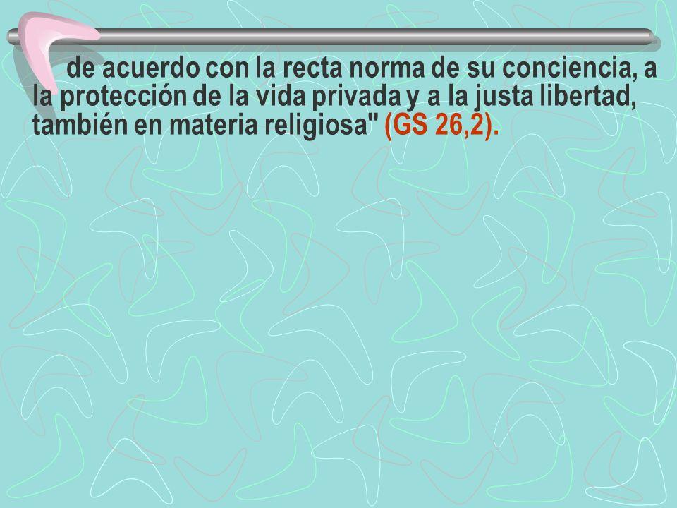 de acuerdo con la recta norma de su conciencia, a la protección de la vida privada y a la justa libertad, también en materia religiosa (GS 26,2).