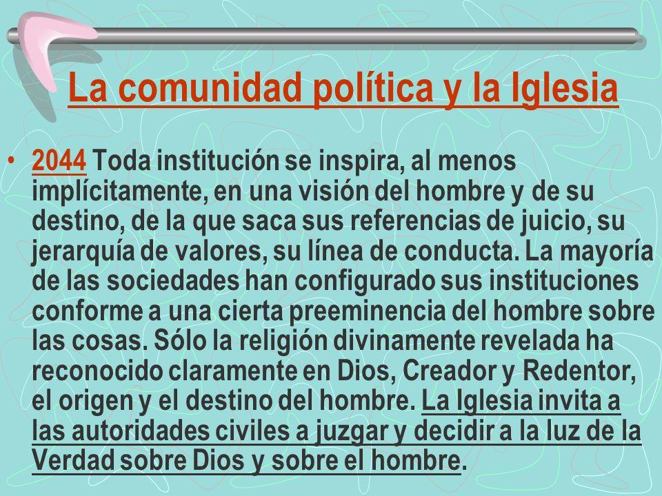 La comunidad política y la Iglesia 2044 Toda institución se inspira, al menos implícitamente, en una visión del hombre y de su destino, de la que saca sus referencias de juicio, su jerarquía de valores, su línea de conducta.
