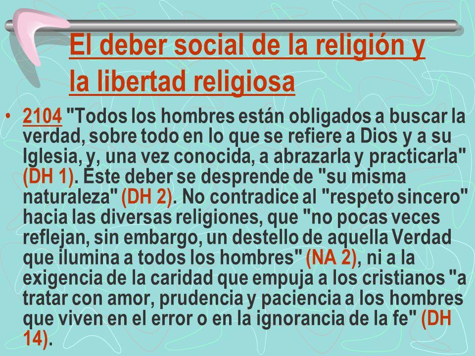 El deber social de la religión y la libertad religiosa 2104 Todos los hombres están obligados a buscar la verdad, sobre todo en lo que se refiere a Dios y a su Iglesia, y, una vez conocida, a abrazarla y practicarla (DH 1).