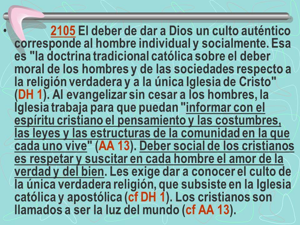 2105 El deber de dar a Dios un culto auténtico corresponde al hombre individual y socialmente. Esa es