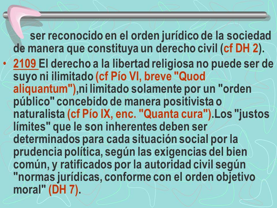 ser reconocido en el orden jurídico de la sociedad de manera que constituya un derecho civil (cf DH 2). 2109 El derecho a la libertad religiosa no pue