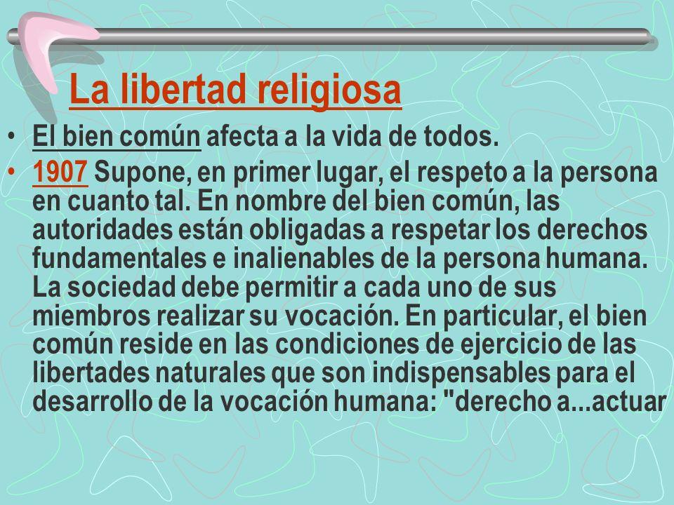 La libertad religiosa El bien común afecta a la vida de todos. 1907 Supone, en primer lugar, el respeto a la persona en cuanto tal. En nombre del bien