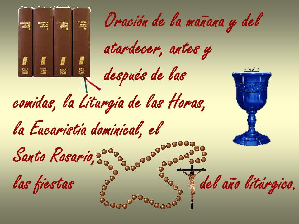 Oración de la mañana y del atardecer, antes y después de las comidas, la Liturgia de las Horas, la Eucaristía dominical, el Santo Rosario, las fiestas del año litúrgico.