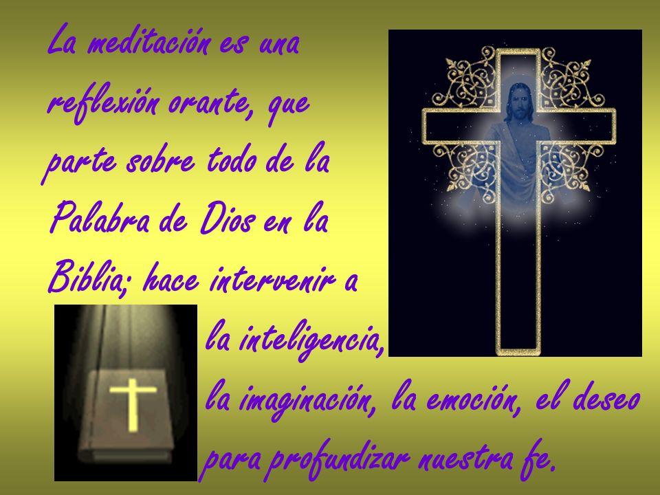 La meditación es una reflexión orante, que parte sobre todo de la Palabra de Dios en la Biblia; hace intervenir a la inteligencia, la imaginación, la