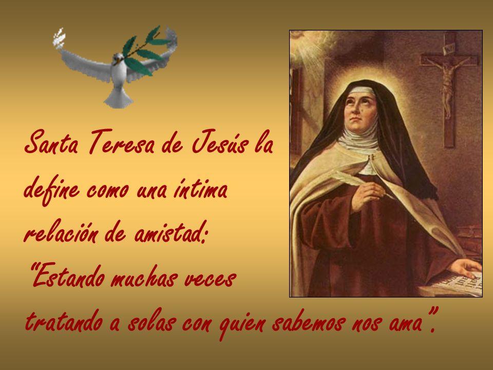 Santa Teresa de Jesús la define como una íntima relación de amistad: Estando muchas veces tratando a solas con quien sabemos nos ama.