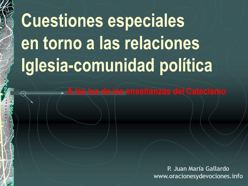 Cuestiones especiales en torno a las relaciones Iglesia-comunidad política A las luz de las enseñanzas del Catecismo P. Juan María Gallardo www.oracio