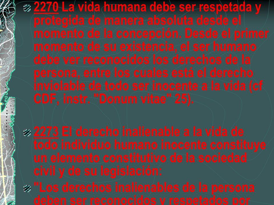 2270 La vida humana debe ser respetada y protegida de manera absoluta desde el momento de la concepción. Desde el primer momento de su existencia, el