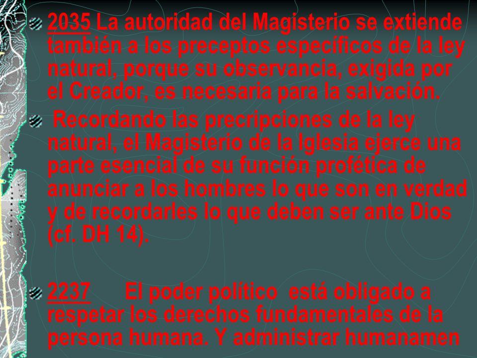 2035 La autoridad del Magisterio se extiende también a los preceptos específicos de la ley natural, porque su observancia, exigida por el Creador, es