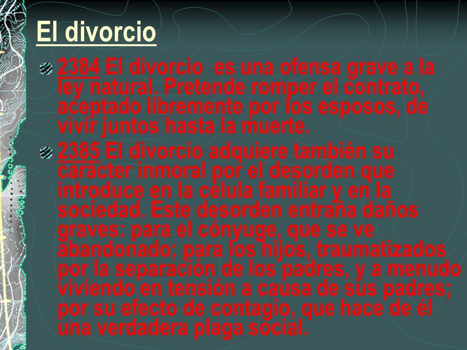 El divorcio 2384 El divorcio es una ofensa grave a la ley natural. Pretende romper el contrato, aceptado libremente por los esposos, de vivir juntos h