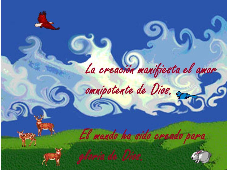 La creación manifiesta el amor omnipotente de Dios. El mundo ha sido creado para gloria de Dios.