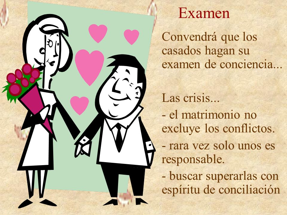 Examen Convendrá que los casados hagan su examen de conciencia... Las crisis... - el matrimonio no excluye los conflictos. - rara vez solo unos es res