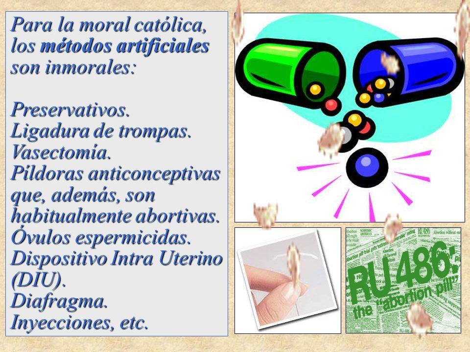 Para la moral católica, los métodos artificiales son inmorales: Preservativos. Ligadura de trompas. Vasectomía. Píldoras anticonceptivas que, además,