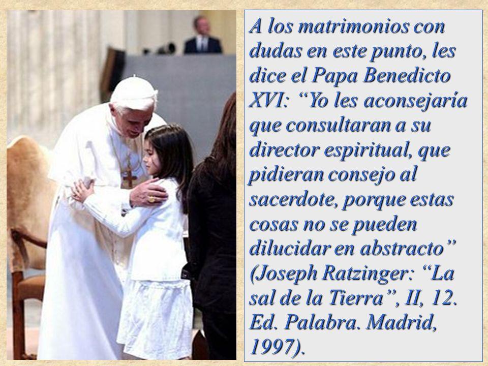A los matrimonios con dudas en este punto, les dice el Papa Benedicto XVI: Yo les aconsejaría que consultaran a su director espiritual, que pidieran c