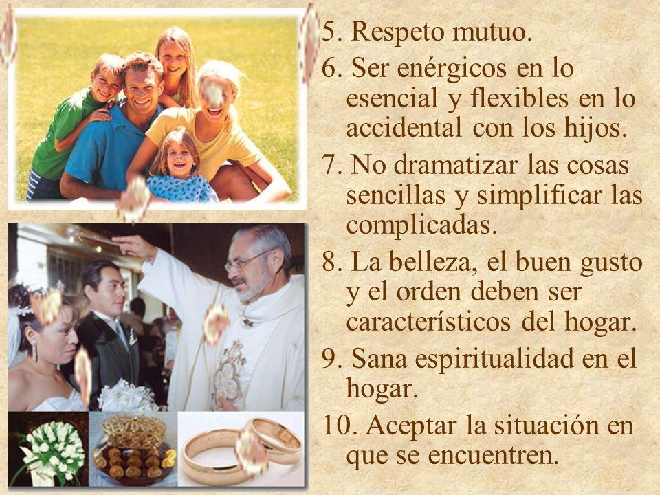 5. Respeto mutuo. 6. Ser enérgicos en lo esencial y flexibles en lo accidental con los hijos. 7. No dramatizar las cosas sencillas y simplificar las c