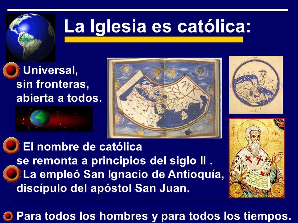 Universal, sin fronteras, abierta a todos. El nombre de católica se remonta a principios del siglo II. La empleó San Ignacio de Antioquía, discípulo d