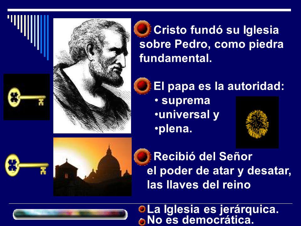 Cristo fundó su Iglesia sobre Pedro, como piedra fundamental. El papa es la autoridad: suprema universal y plena. Recibió del Señor el poder de atar y