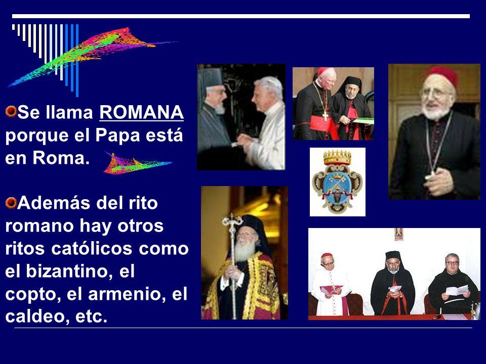 Se llama ROMANA porque el Papa está en Roma. Además del rito romano hay otros ritos católicos como el bizantino, el copto, el armenio, el caldeo, etc.