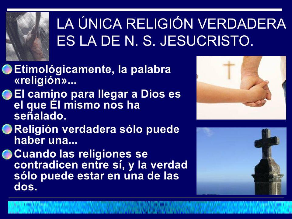LA ÚNICA RELIGIÓN VERDADERA ES LA DE N. S. JESUCRISTO. Etimológicamente, la palabra «religión»... El camino para llegar a Dios es el que Él mismo nos