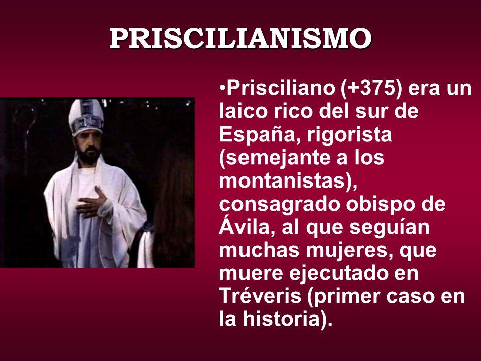 PRISCILIANISMO Prisciliano (+375) era un laico rico del sur de España, rigorista (semejante a los montanistas), consagrado obispo de Ávila, al que seguían muchas mujeres, que muere ejecutado en Tréveris (primer caso en la historia).