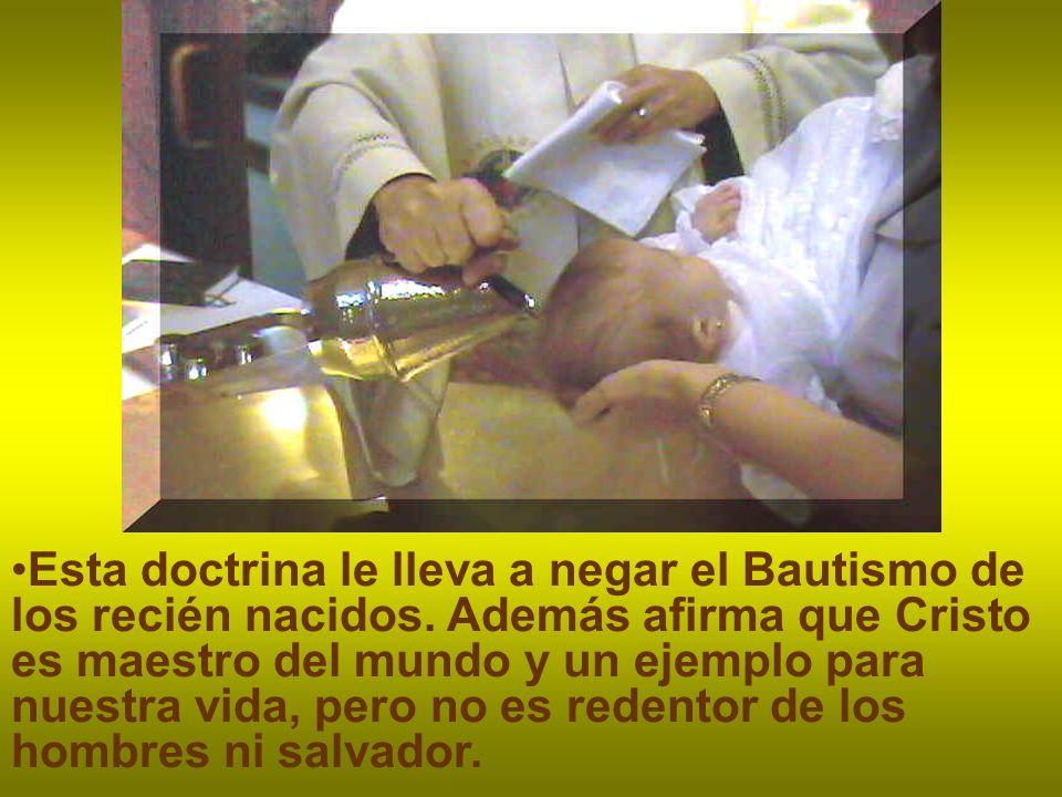 Esta doctrina le lleva a negar el Bautismo de los recién nacidos.