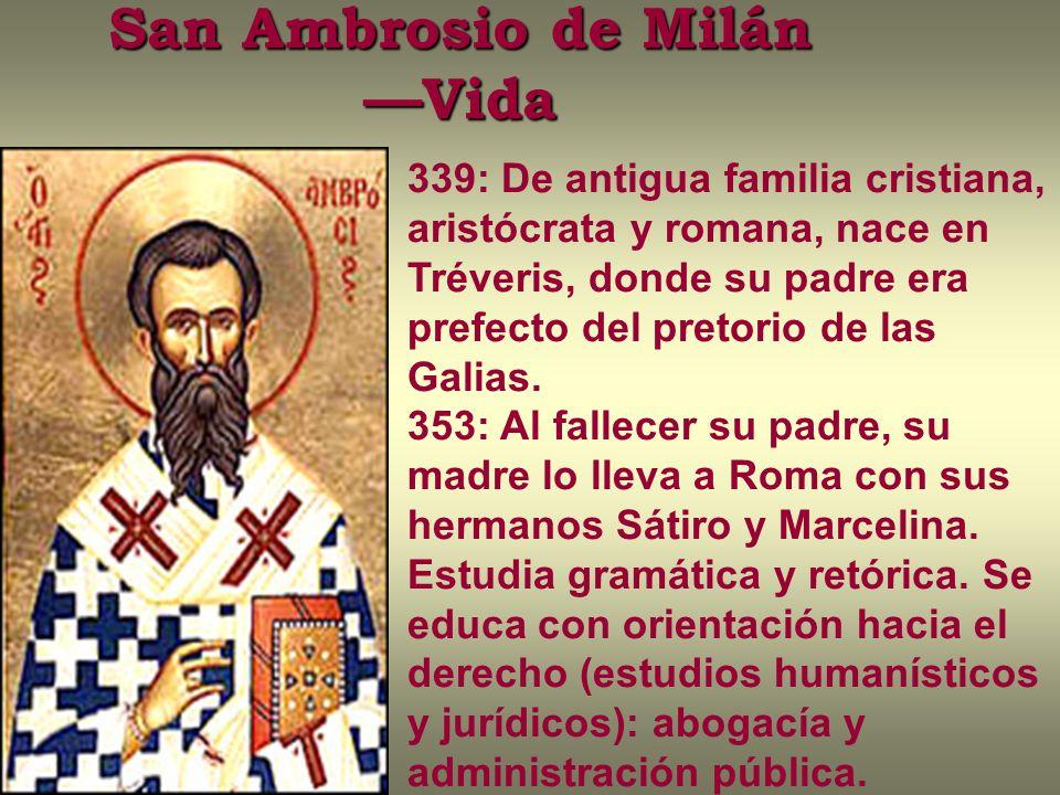 San Ambrosio de Milán Vida 339: De antigua familia cristiana, aristócrata y romana, nace en Tréveris, donde su padre era prefecto del pretorio de las Galias.
