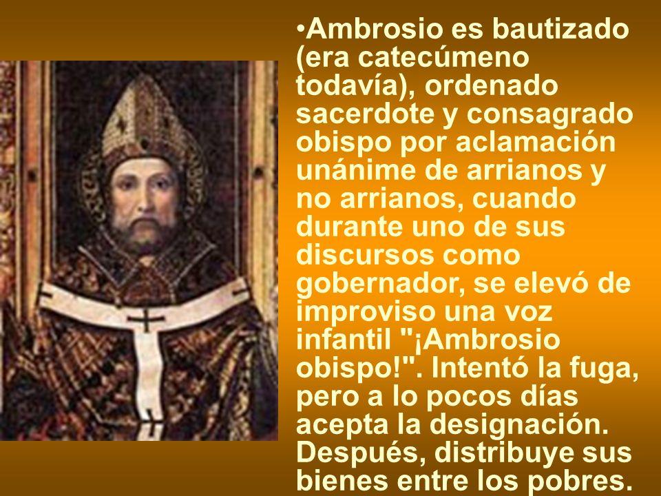 Ambrosio es bautizado (era catecúmeno todavía), ordenado sacerdote y consagrado obispo por aclamación unánime de arrianos y no arrianos, cuando durante uno de sus discursos como gobernador, se elevó de improviso una voz infantil ¡Ambrosio obispo! .