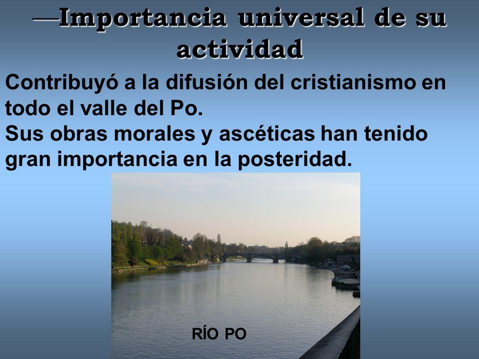 Importancia universal de su actividad Importancia universal de su actividad Contribuyó a la difusión del cristianismo en todo el valle del Po.