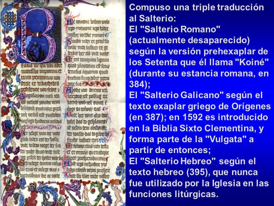 Compuso una triple traducción al Salterio: El Salterio Romano (actualmente desaparecido) según la versión prehexaplar de los Setenta que él llama Koiné (durante su estancia romana, en 384); El Salterio Galicano según el texto exaplar griego de Orígenes (en 387); en 1592 es introducido en la Biblia Sixto Clementina, y forma parte de la Vulgata a partir de entonces; El Salterio Hebreo según el texto hebreo (395), que nunca fue utilizado por la Iglesia en las funciones litúrgicas.