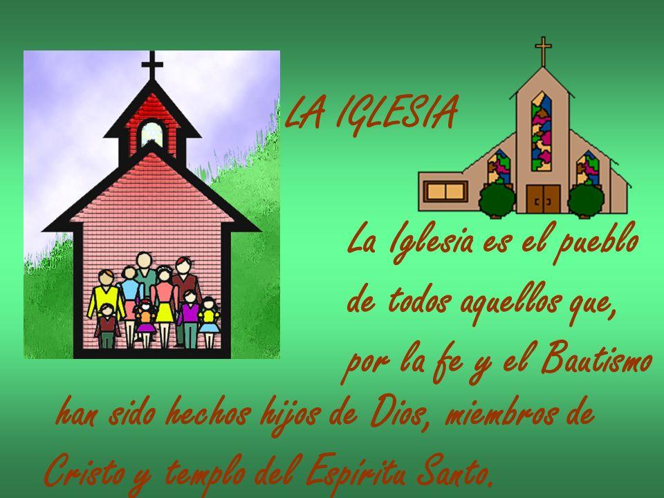 LA IGLESIA La Iglesia es el pueblo de todos aquellos que, por la fe y el Bautismo han sido hechos hijos de Dios, miembros de Cristo y templo del Espír