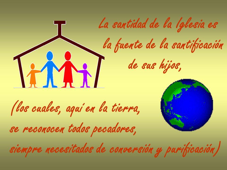 La santidad de la Iglesia es la fuente de la santificación de sus hijos, (los cuales, aquí en la tierra, se reconocen todos pecadores, siempre necesit
