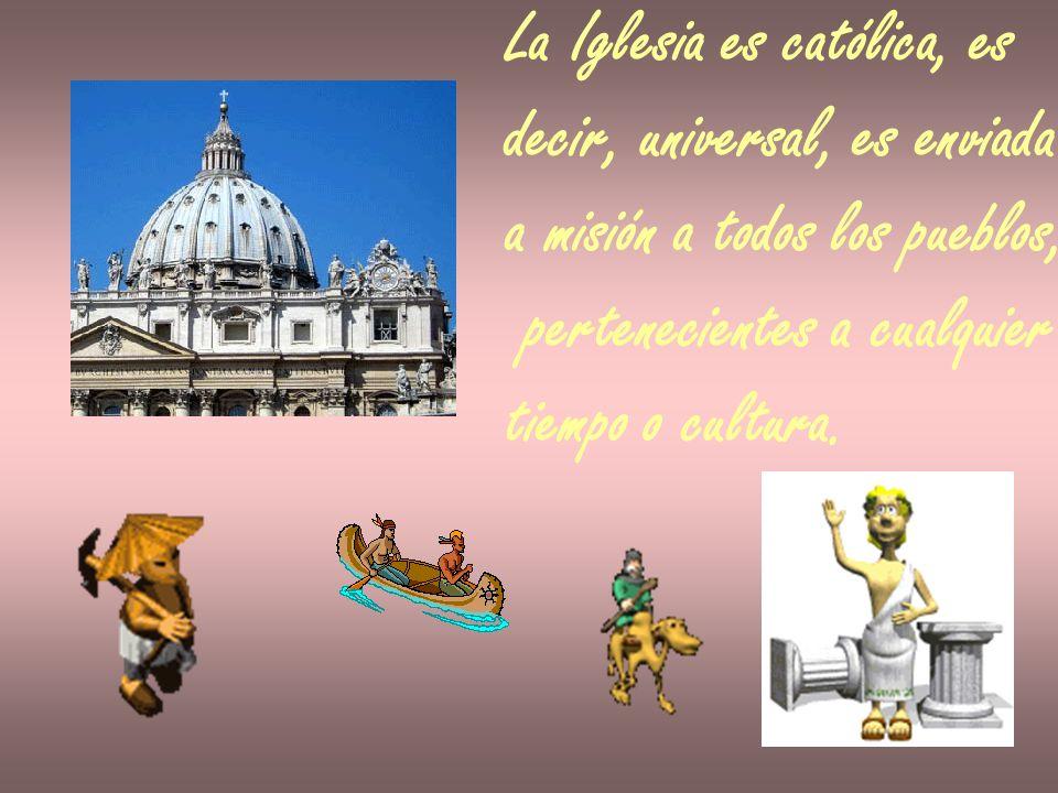 La Iglesia es católica, es decir, universal, es enviada a misión a todos los pueblos, pertenecientes a cualquier tiempo o cultura.