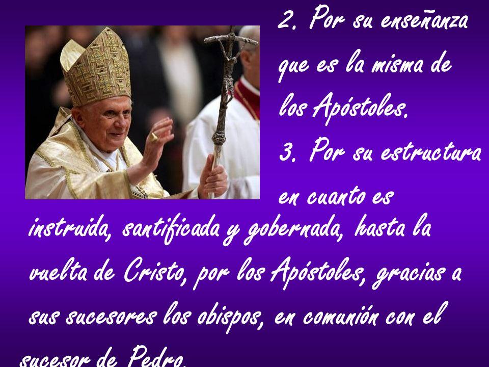 2. Por su enseñanza que es la misma de los Apóstoles. 3. Por su estructura en cuanto es instruida, santificada y gobernada, hasta la vuelta de Cristo,