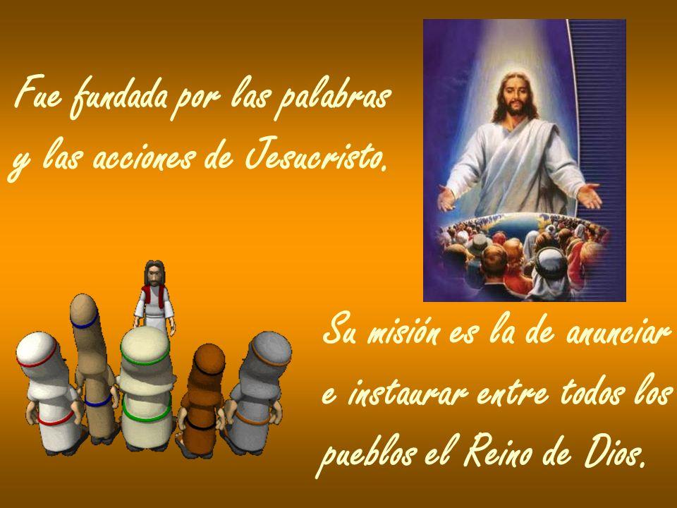 Fue fundada por las palabras y las acciones de Jesucristo. Su misión es la de anunciar e instaurar entre todos los pueblos el Reino de Dios.