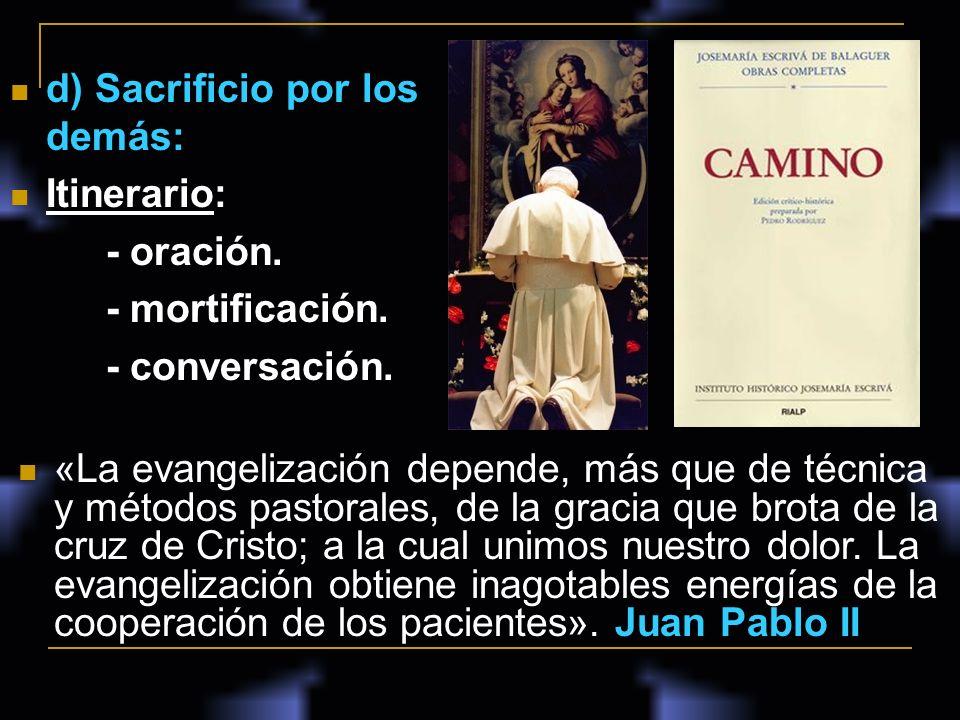 d) Sacrificio por los demás: Itinerario: - oración. - mortificación. - conversación. «La evangelización depende, más que de técnica y métodos pastoral