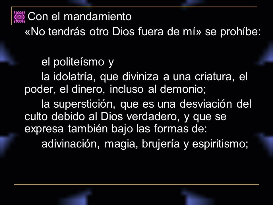 Con el mandamiento «No tendrás otro Dios fuera de mí» se prohíbe: el politeísmo y la idolatría, que diviniza a una criatura, el poder, el dinero, incl