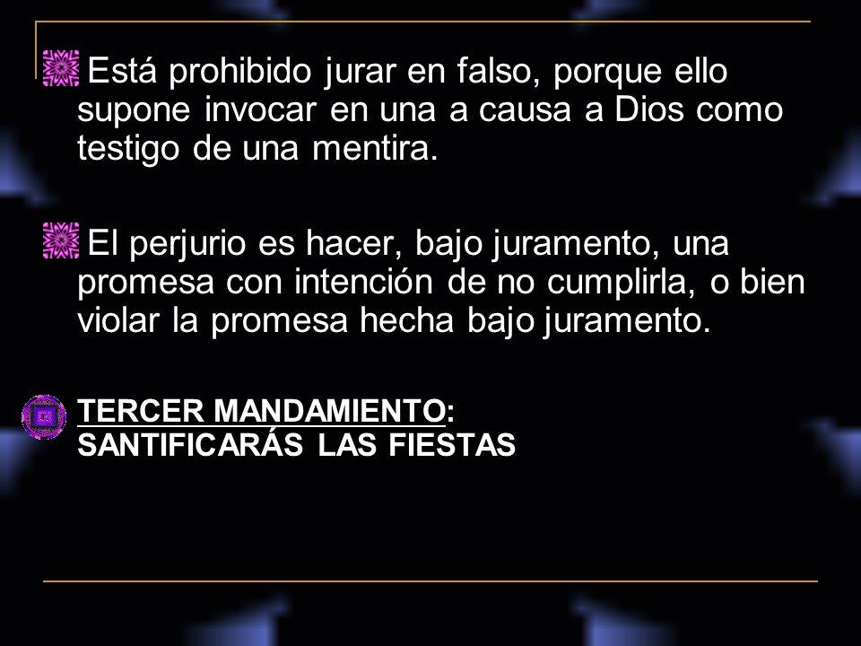Está prohibido jurar en falso, porque ello supone invocar en una a causa a Dios como testigo de una mentira. El perjurio es hacer, bajo juramento, una