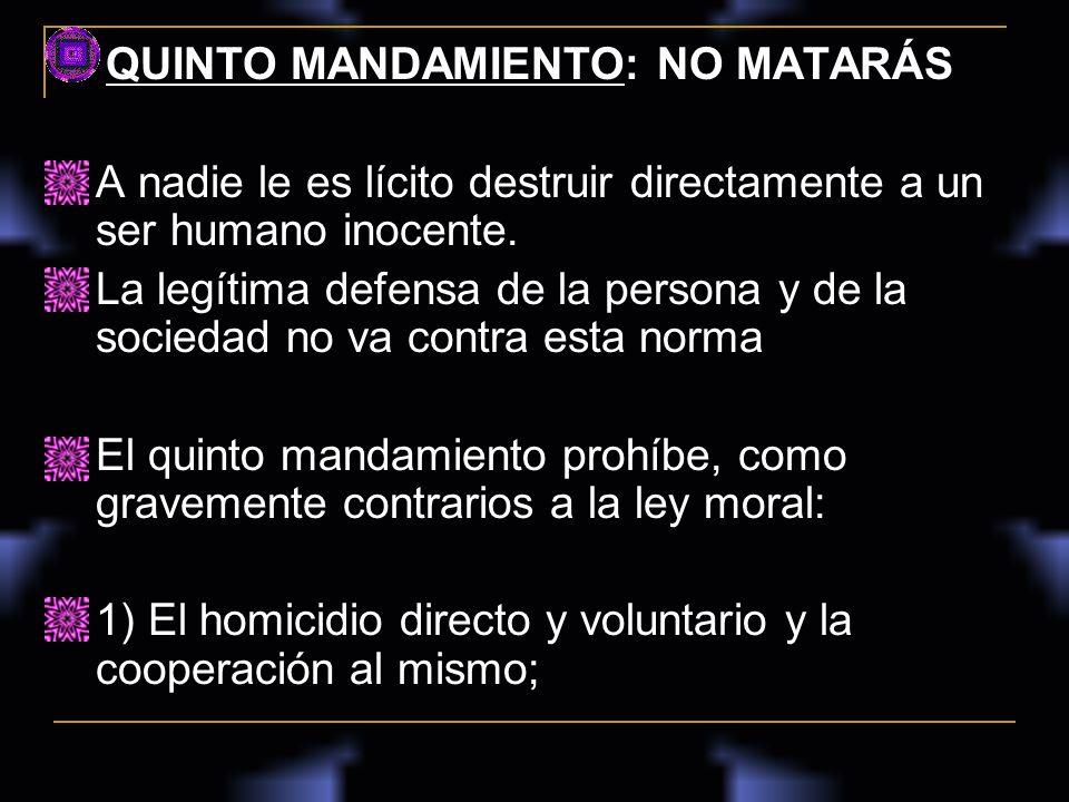 QUINTO MANDAMIENTO: NO MATARÁS A nadie le es lícito destruir directamente a un ser humano inocente. La legítima defensa de la persona y de la sociedad