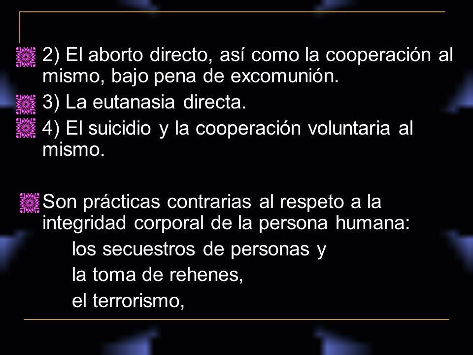 2) El aborto directo, así como la cooperación al mismo, bajo pena de excomunión. 3) La eutanasia directa. 4) El suicidio y la cooperación voluntaria a