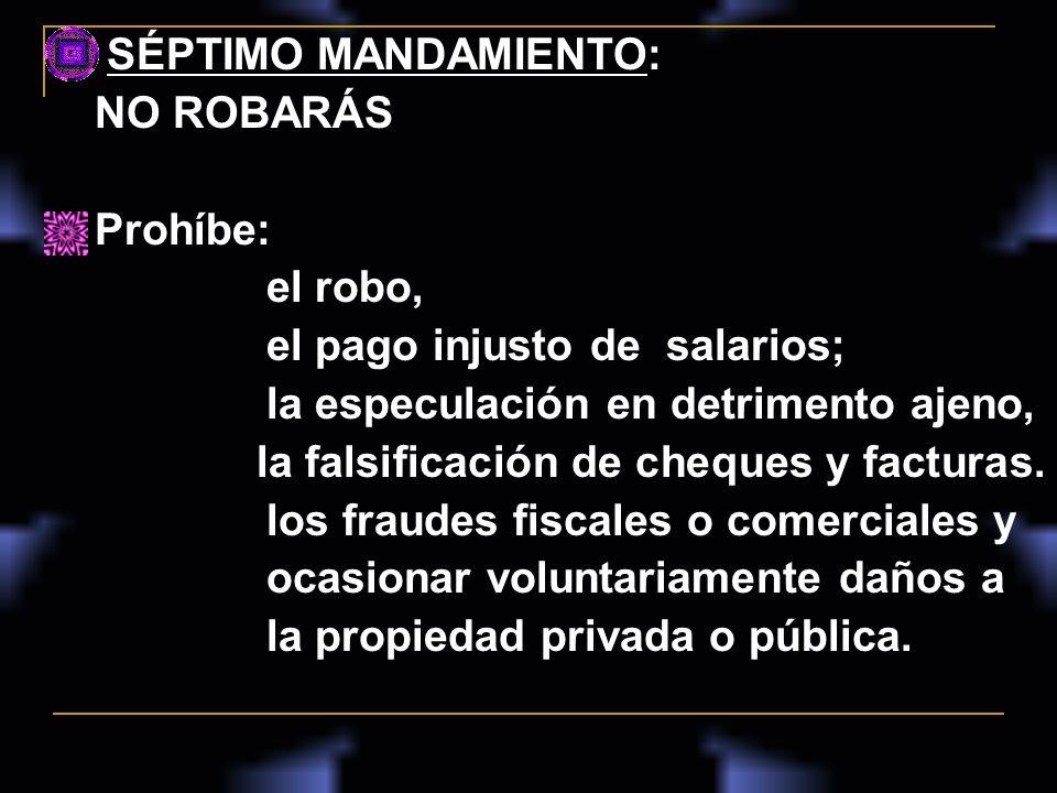 SÉPTIMO MANDAMIENTO: NO ROBARÁS Prohíbe: el robo, el pago injusto de salarios; la especulación en detrimento ajeno, la falsificación de cheques y fact