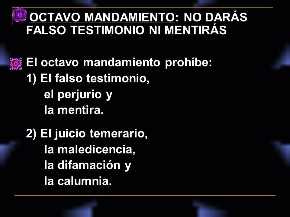 OCTAVO MANDAMIENTO: NO DARÁS FALSO TESTIMONIO NI MENTIRÁS El octavo mandamiento prohíbe: 1) El falso testimonio, el perjurio y la mentira. 2) El juici